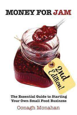 Cover of Money for Jam 2nd Edition : The Essential Guide to Starting Your Own Small Food  - Oonagh Monahan - 9781781192955