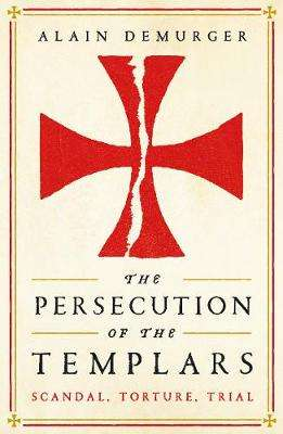 Cover of The Persecution of the Templars: Scandal, Torture, Trial - Alain Demurger - 9781781257869