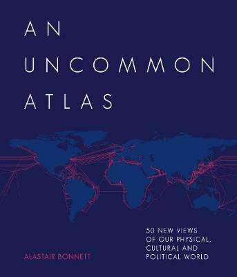 Cover of An Uncommon Atlas: 50 new views of our physical, cultural and political world - Alastair Bonnett - 9781781318997