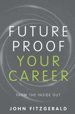 Cover of Future Proof Your Career: From the inside out - John Fitzgerald - 9781781333327