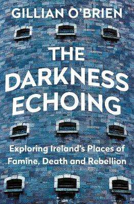 Cover of The Darkness Echoing: Exploring Ireland's Places of Famine, Death and Rebellion - Gillian O'Brien - 9781781620502