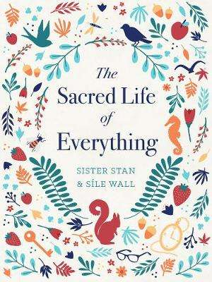 Cover of The Sacred Life of Everything - Sr Stan & Sile Wall - 9781782183655
