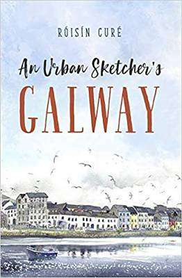 Cover of An Urban Sketcher's Galway - Roisin Cure - 9781782189084
