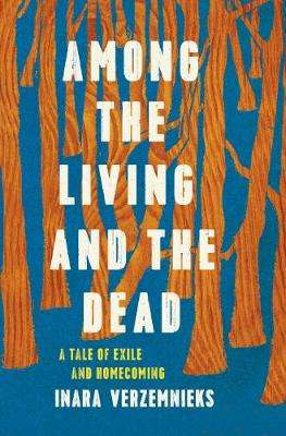 Cover of Among the Living and the Dead: A Tale of Exile and Homecoming - Inara Verzemnieks - 9781782274292