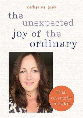 Cover of The Unexpected Joy of the Ordinary - Catherine Gray - 9781783253371