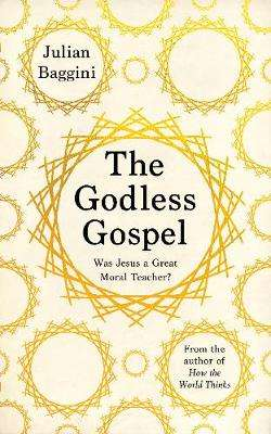 Cover of The Godless Gospel: Was Jesus A Great Moral Teacher? - Julian Baggini - 9781783786695