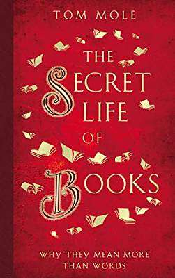 Cover of The Secret Life of Books: Why They Mean More Than Words - Tom Mole - 9781783964581
