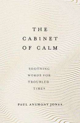 Cover of The Cabinet of Calm: Soothing Words for Troubled Times - Paul Anthony Jones - 9781783964703