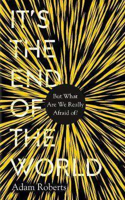 Cover of It's the End of the World: But What Are We Really Afraid Of? - Adam Roberts - 9781783964741