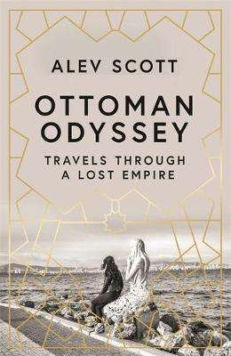 Cover of Ottoman Odyssey: Travels through a Lost Empire - Alev Scott - 9781784293215
