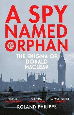 Cover of A Spy Named Orphan: The Enigma of Donald Maclean - Roland Philipps - 9781784703578