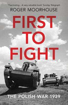 Cover of First to Fight: The Polish War 1939 - Roger Moorhouse - 9781784706241