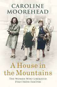 Cover of A House in the Mountains: The Women Who Liberated Italy from Fascism - Caroline Moorehead - 9781784741419