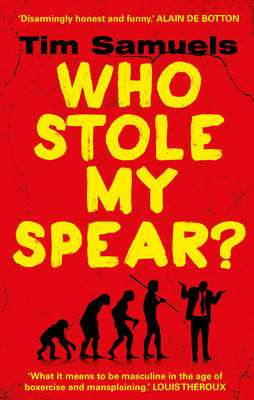 Cover of Who Stole My Spear? How To Be A Man In The 21st Century - Tim Samuels - 9781784753368