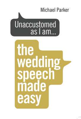 Cover of Unaccustomed as I am...: The Wedding Speech Made Easy - Michael Parker - 9781785040795