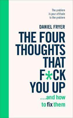 Cover of The Four Thoughts That F*ck You Up ... and How to Fix Them: Rewire how you think - Daniel Fryer - 9781785042843