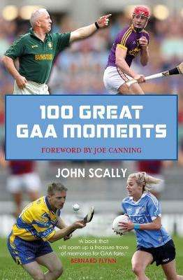 Cover of 100 Great GAA Moments - John Scally - 9781785302169