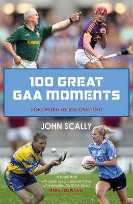 Cover of 100 Great GAA Moments - John Scally - 9781785302442