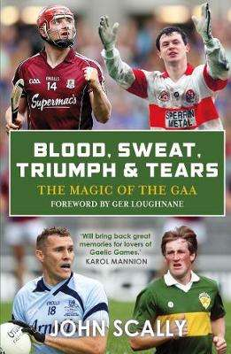 Cover of Blood, Sweat, Triumph & Tears: The Magic of the GAA - John Scally - 9781785302862