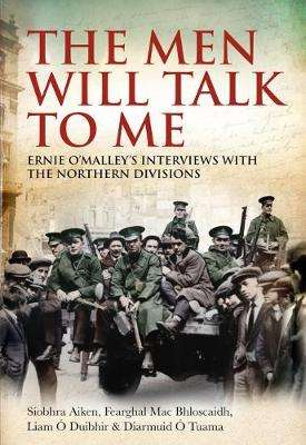 Cover of THE MEN WILL TALK TO ME: ERNIE O'MALLEY'S INTERVIEWS WITH THE NORTHERN DIVISIONS - Siobhra Aiken - 9781785371646