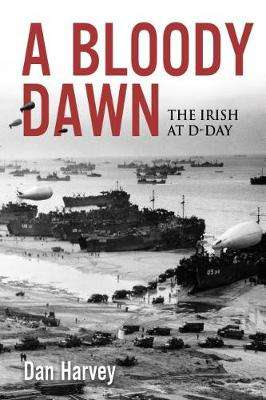 Cover of A Bloody Dawn: The Irish at D-Day - Dan Harvey - 9781785372414