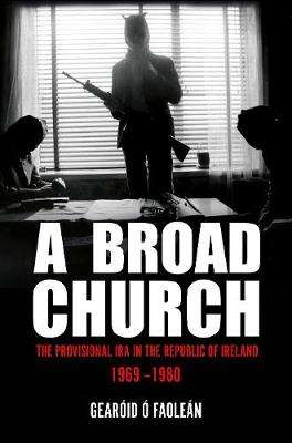 Cover of A Broad Church: The Provisional IRA in the Republic of Ireland 1969-1980 - Gearóid Ó Faoleán - 9781785372452