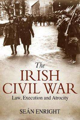 Cover of The Irish Civil War: Law, Execution and Atrocity - Sean Enright - 9781785372537