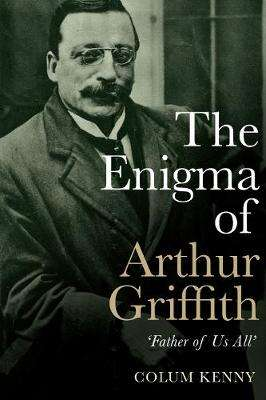 Cover of The Enigma of Arthur Griffith: `Father of Us All' - Colum Kenny - 9781785373145