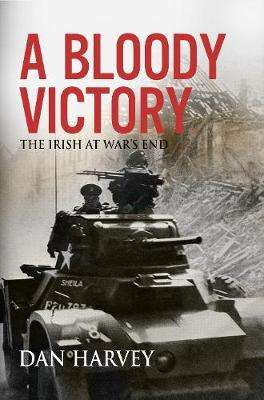 Cover of A Bloody Victory: The Irish at War's End - Dan Harvey - 9781785373336