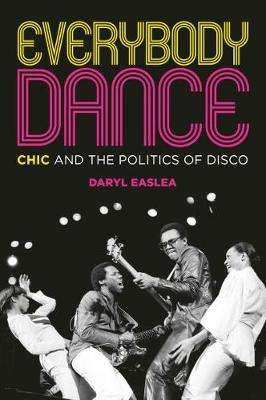 Cover of Everybody Dance: Chic and the Politics of Disco - Daryl Easlea - 9781785588440