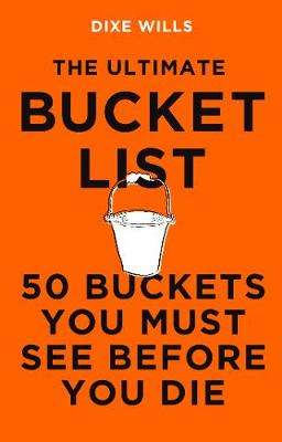 Cover of The Ultimate Bucket List: 50 Buckets You Must See Before You Die - Dixe Wills - 9781785786808