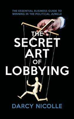 Cover of The Secret Art of Lobbying - Darcy Nicolle - 9781785905056