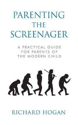 Cover of Parenting the Screenager: A Practical Guide for Parents of the Modern Child - Richard Hogan - 9781786050830