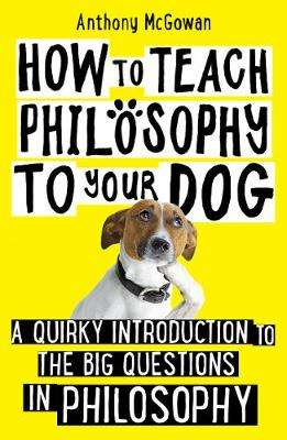 Cover of How to Teach Philosophy to Your Dog - Anthony McGowan - 9781786076748