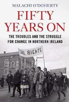 Cover of Fifty Years On: The Troubles and the Struggle for Change in Northern Ireland - Malachi O'Doherty - 9781786496645