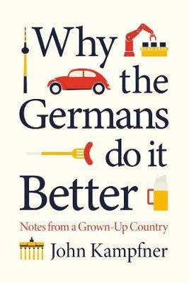 Cover of Why the Germans Do it Better: Lessons from a Grown-Up Country - John Kampfner - 9781786499769