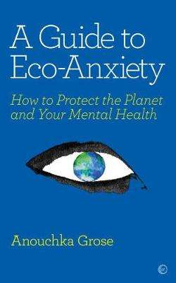 Cover of A Guide to Eco-Anxiety: How to Protect the Planet and Your Mental Health - Anouchka Grose - 9781786784292
