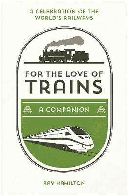 Cover of For the Love of Trains: A Celebration of the World's Railways - Ray Hamilton - 9781786852694