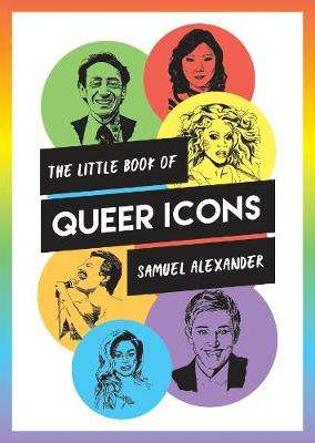 Cover of The Little Book of Queer Icons: The Inspiring True Stories Behind Groundbreaking - Samuel Alexander - 9781786857774