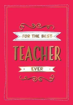 Cover of For the Best Teacher Ever: The Perfect Gift to Give to Your Teacher - Summersdale Publishers - 9781786859631