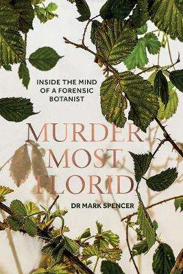 Cover of Murder Most Florid: Inside the Mind of a Forensic Botanist - Dr. Mark A. Spencer - 9781787134003