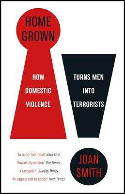 Cover of Home Grown: How Domestic Violence Turns Men Into Terrorists - Joan Smith - 9781787476066