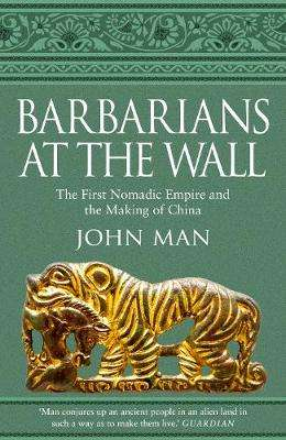 Cover of Barbarians at the Wall: The First Nomadic Empire and the Making of China - John Man - 9781787630536