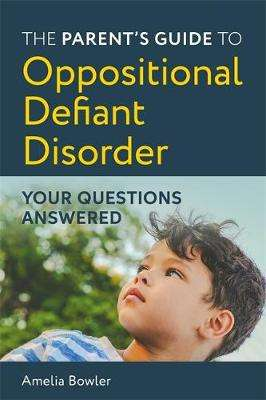 Cover of The Parent's Guide to Oppositional Defiant Disorder: Your Questions Answered - Amelia Bowler - 9781787752382