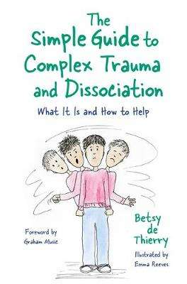 Cover of The Simple Guide to Complex Trauma and Dissociation: What it is and How to Help - Betsy de Thierry - 9781787753143