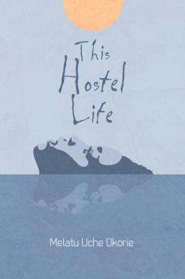 Cover of This Hostel Life - Melatu Uche Okorie - 9781788084918