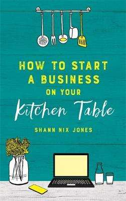 Cover of How to Start a Business on Your Kitchen Table - Shann Nix Jones - 9781788173780