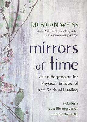 Cover of Mirrors of Time: Using Regression for Physical, Emotional and Spiritual Healing - Weiss, Dr Brian L., M.D. - 9781788175074