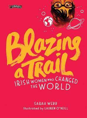 Cover of Blazing a Trail: Irish Women Who Changed the World - Sarah Webb - 9781788490047