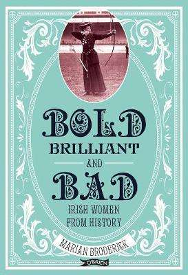 Cover of Bold, Brilliant & Bad: Irish Women from History - Marian Broderick - 9781788490184
